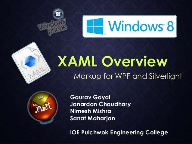XAML Overview Markup for WPF and Silverlight Gaurav Goyal Janardan Chaudhary Nimesh Mishra Sanat Maharjan IOE Pulchwok Eng...
