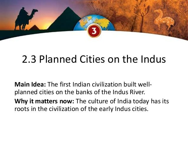 2.3 Planned Cities on the Indus Main Idea: The first Indian civilization built well- planned cities on the banks of the In...