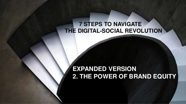 7 STEPS TO NAVIGATE THE DIGITAL-SOCIAL REVOLUTION EXPANDED VERSION 2. THE POWER OF BRAND EQUITY