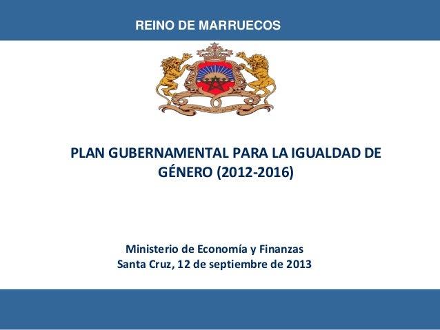 Ministerio de Economía y Finanzas Santa Cruz, 12 de septiembre de 2013 REINO DE MARRUECOS PLAN GUBERNAMENTAL PARA LA IGUAL...