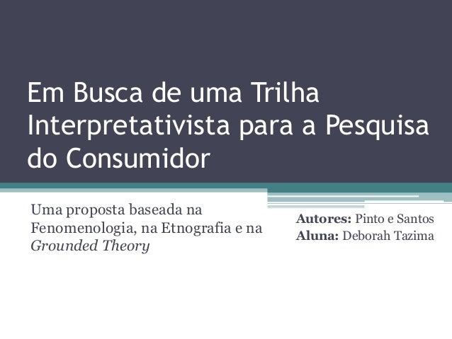 Em Busca de uma Trilha Interpretativista para a Pesquisa do Consumidor Uma proposta baseada na Fenomenologia, na Etnografi...