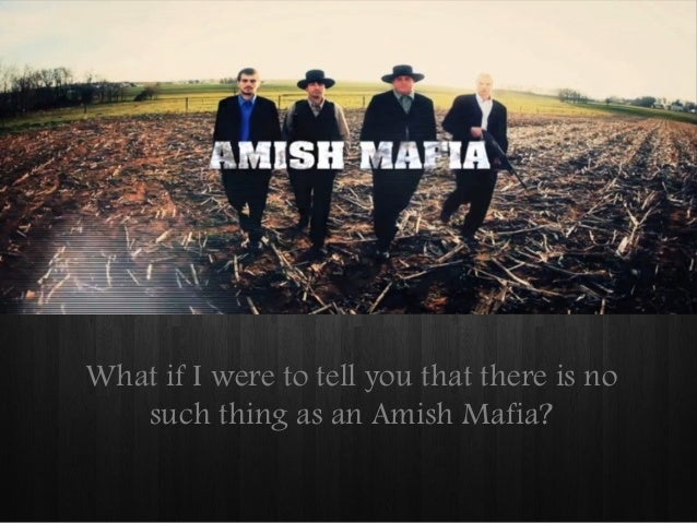 What if I were to tell you that there is no such thing as an Amish Mafia?