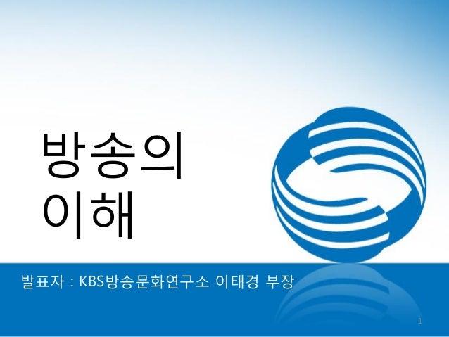 방송의 이해 발표자 : KBS방송문화연구소 이태경 부장 1