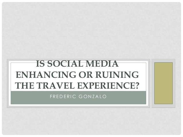 IS SOCIAL MEDIA ENHANCING OR RUINING THE TRAVEL EXPERIENCE? FREDERIC GONZALO