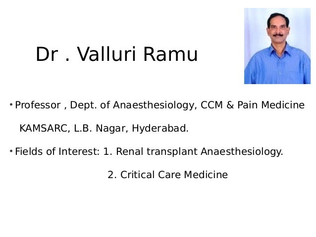 Dr . Valluri Ramu • Professor , Dept. of Anaesthesiology, CCM & Pain Medicine KAMSARC, L.B. Nagar, Hyderabad. • Fields of ...