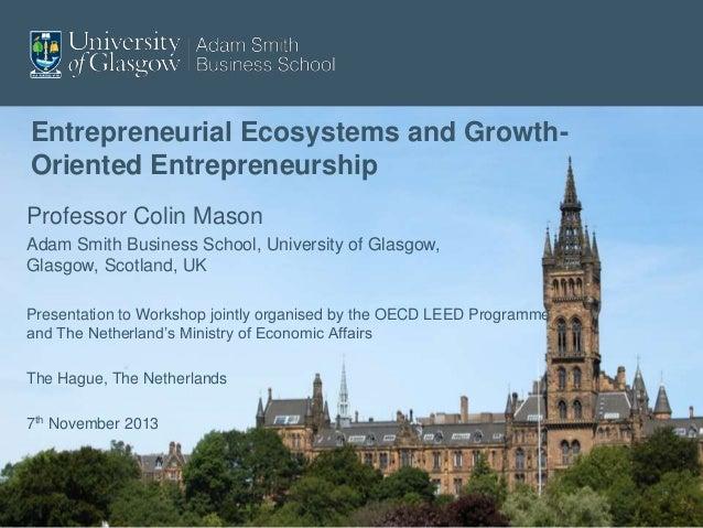 Entrepreneurial Ecosystems and GrowthOriented Entrepreneurship Professor Colin Mason Adam Smith Business School, Universit...