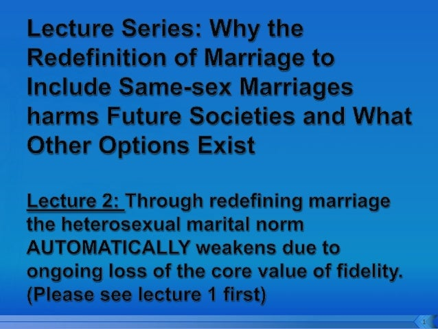 Same-sex Marriage Lecture 2. In a marriage redefined society - fidelity - an essential core value that holds heterosexual marriages together becomes ever more weakened