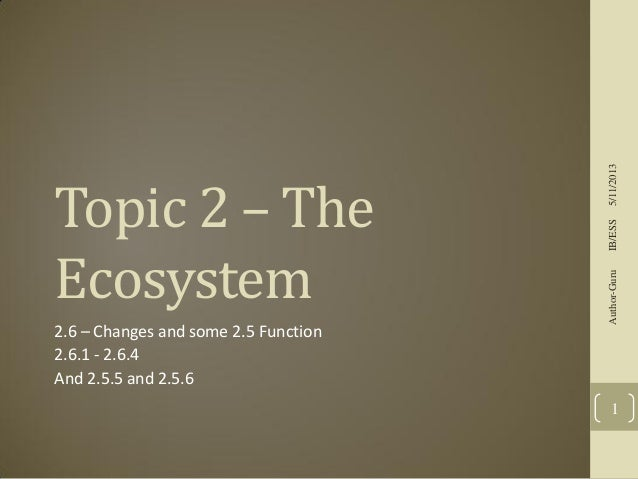 2.6 – Changes and some 2.5 Function 2.6.1 - 2.6.4 And 2.5.5 and 2.5.6  5/11/2013 IB/ESS Author-Guru  Topic 2 – The Ecosyst...