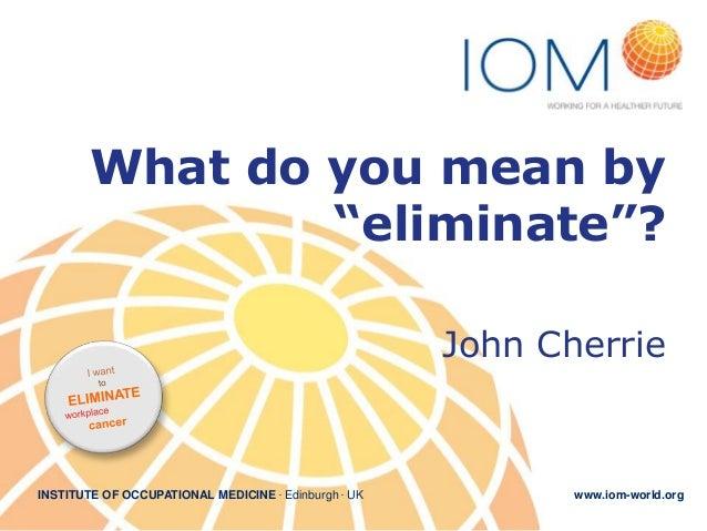 "What do you mean by ""eliminate""? John Cherrie  INSTITUTE OF OCCUPATIONAL MEDICINE . Edinburgh . UK  www.iom-world.org"