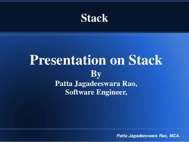 Stack  Presentation on Stack By Patta Jagadeeswara Rao, Software Engineer,  Patta Jagadeeswara Rao, MCA.