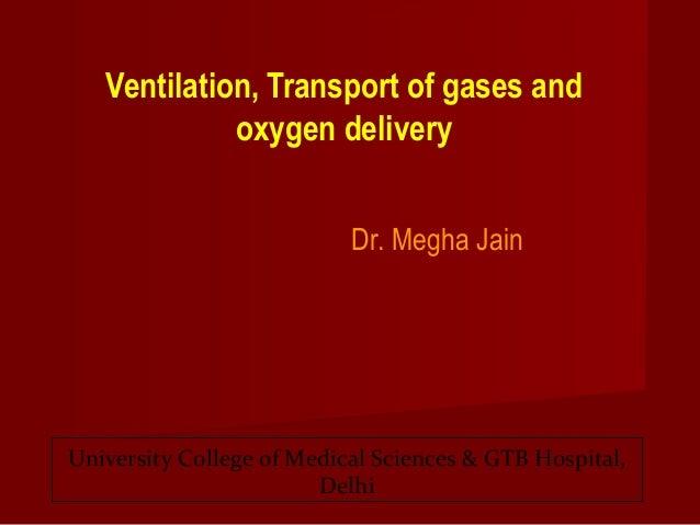 Ventilation, Transport of gases and oxygen delivery Dr. Megha Jain  University College of Medical Sciences & GTB Hospital,...