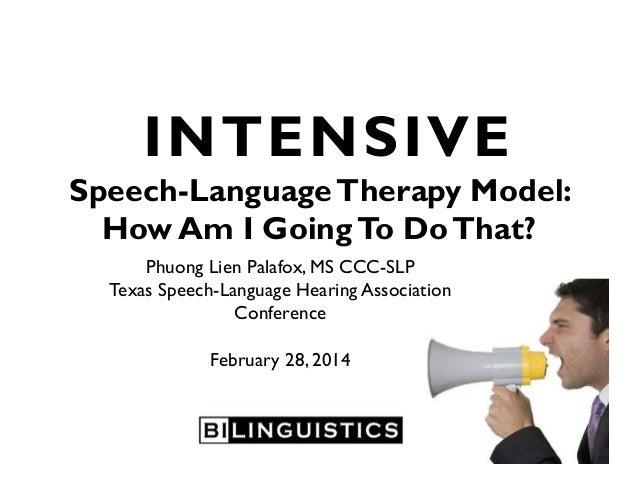 INTENSIVE Speech-LanguageTherapy Model: How Am I GoingTo DoThat? Phuong Lien Palafox, MS CCC-SLP Texas Speech-Language Hea...