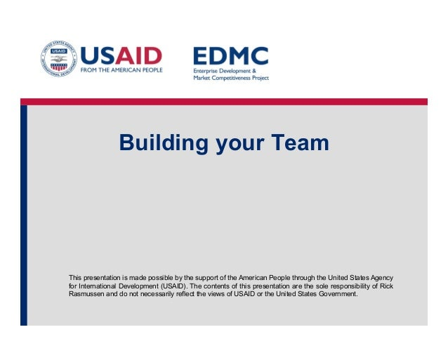 Building your Team  This presentation is made possible by the support of the American People through the United States Age...