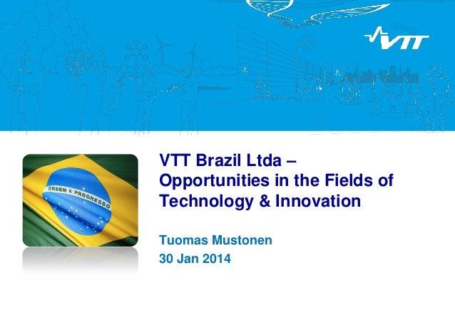 VTT Brazil Ltda – Opportunities in the Fields of Technology & Innovation Tuomas Mustonen 30 Jan 2014