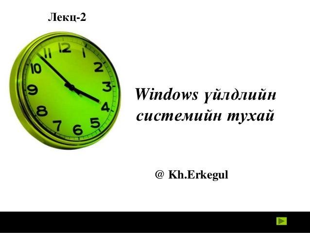 Лекц-2  Windows үйлдлийн системийн тухай  @ Kh.Erkegul
