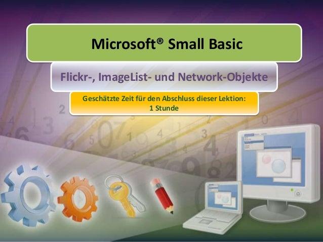 Microsoft® Small Basic Flickr-, ImageList- und Network-Objekte Geschätzte Zeit für den Abschluss dieser Lektion: 1 Stunde