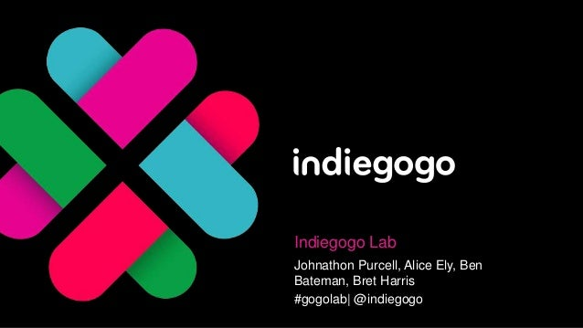 Indiegogo Lab Johnathon Purcell, Alice Ely, Ben Bateman, Bret Harris #gogolab| @indiegogo