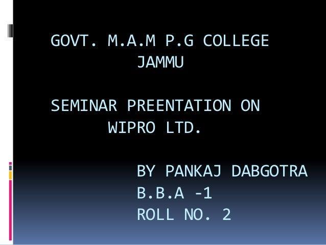 GOVT. M.A.M P.G COLLEGE JAMMU SEMINAR PREENTATION ON WIPRO LTD. BY PANKAJ DABGOTRA B.B.A -1 ROLL NO. 2