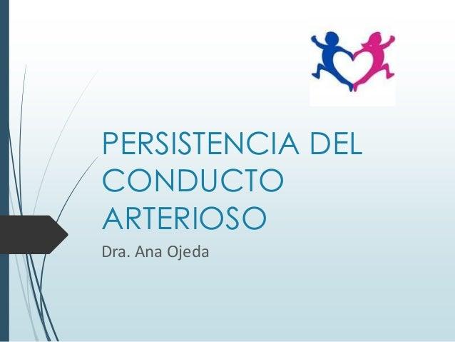 PERSISTENCIA DEL CONDUCTO ARTERIOSO Dra. Ana Ojeda