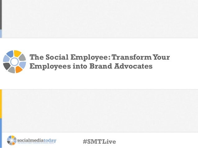 The Social Employee: Transform Your Employees into Brand Advocates  #SMTLive