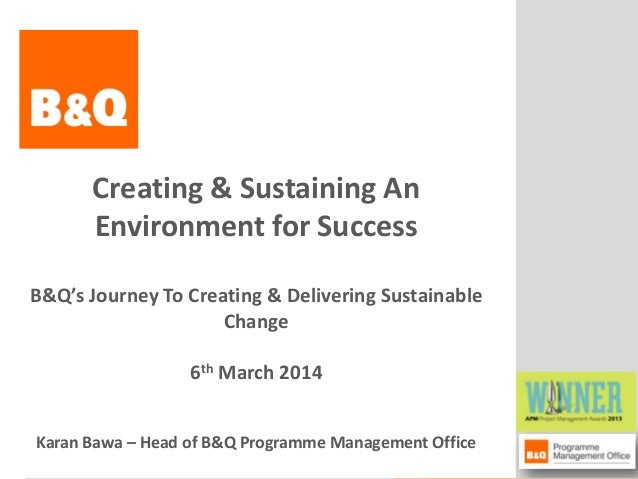 Creating & Sustaining An Environment for Success B&Q's Journey To Creating & Delivering Sustainable Change 6th March 2014 ...