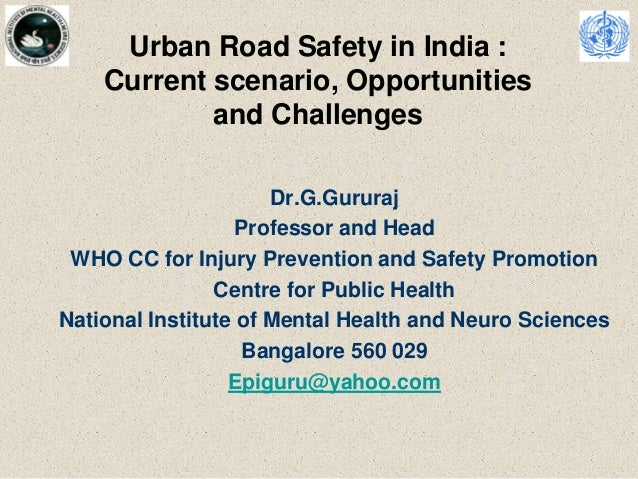 Urban Road Safety in India : Current scenario, Opportunities and Challenges Dr.G.Gururaj Professor and Head WHO CC for Inj...