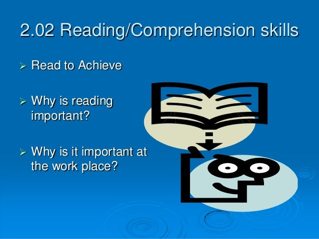 2.02 Reading/Comprehension skills  Read to Achieve  Why is reading important?  Why is it important at the work place?