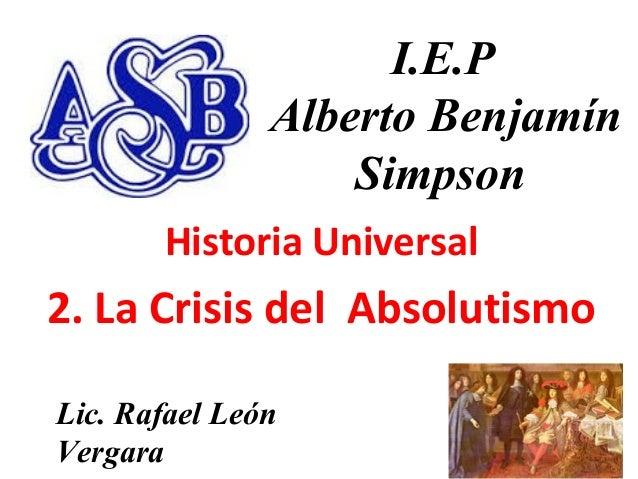 11 I.E.P Alberto Benjamín Simpson Historia Universal 2. La Crisis del Absolutismo Lic. Rafael León Vergara