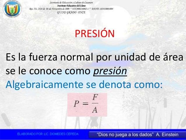 PRESIÓN Es la fuerza normal por unidad de área se le conoce como presión Algebraicamente se denota como: