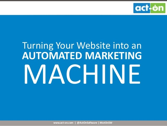 www.act-on.com | @ActOnSoftware | #ActOnSW Turning Your Website into an AUTOMATED MARKETING MACHINE
