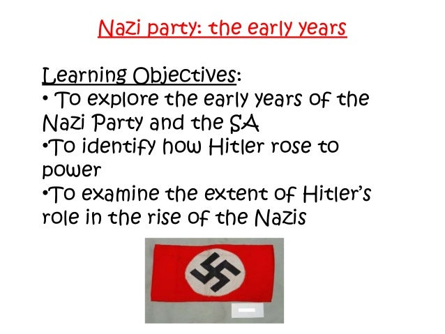 Nazi party: the early years Learning Objectives: • To explore the early years of the Nazi Party and the SA •To identify ho...