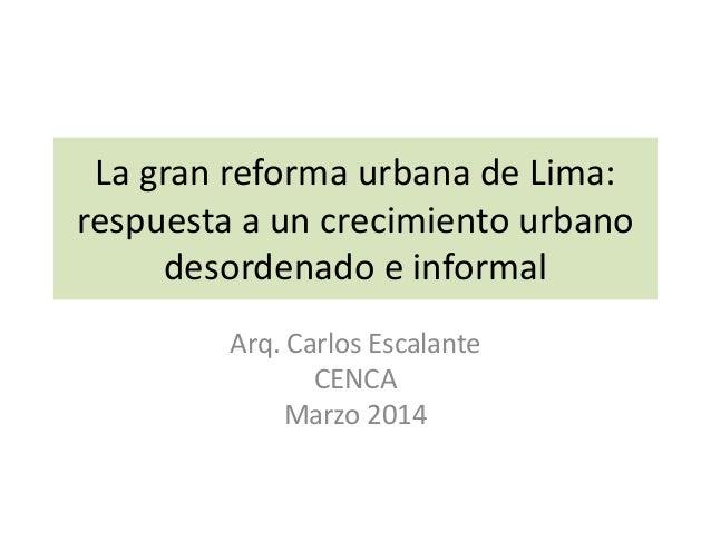 La gran reforma urbana de Lima: respuesta a un crecimiento urbano desordenado e informal Arq. Carlos Escalante CENCA Marzo...