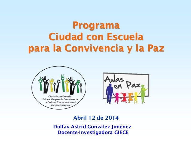Programa Ciudad con Escuela para la Convivencia y la Paz Abril 12 de 2014 Dulfay Astrid González Jiménez Docente-Investiga...