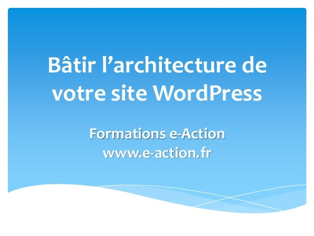 Bâtir l'architecture de votre site WordPress Formations e-Action www.e-action.fr