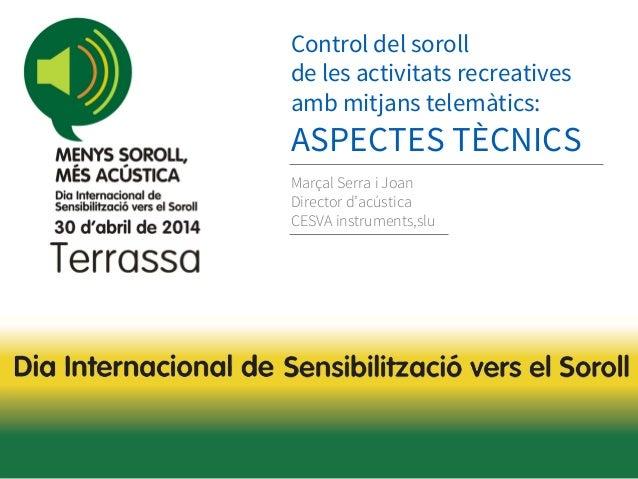 Control del soroll de les activitats recreatives amb mitjans telemàtics: ASPECTES TÈCNICS Marçal Serra i Joan Director d'a...