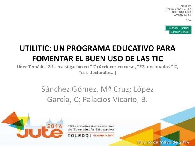 UTILITIC: UN PROGRAMA EDUCATIVO PARA FOMENTAR EL BUEN USO DE LAS TIC Línea Temática 2.1. Investigación en TIC (Acciones en...