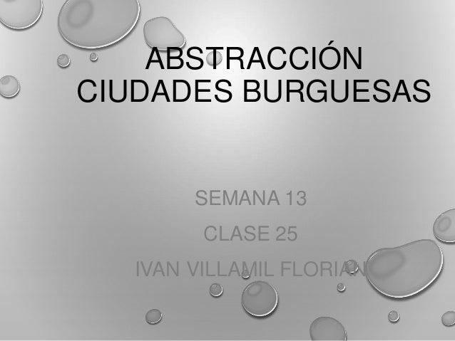 ABSTRACCIÓN CIUDADES BURGUESAS SEMANA 13 CLASE 25 IVAN VILLAMIL FLORIAN