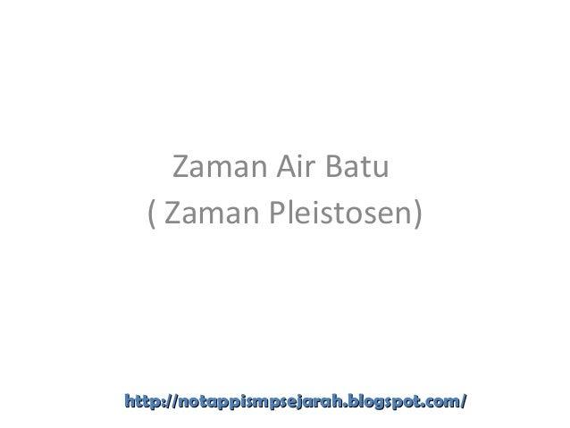 Zaman Air Batu ( Zaman Pleistosen) http://notappismpsejarah.blogspot.com/http://notappismpsejarah.blogspot.com/