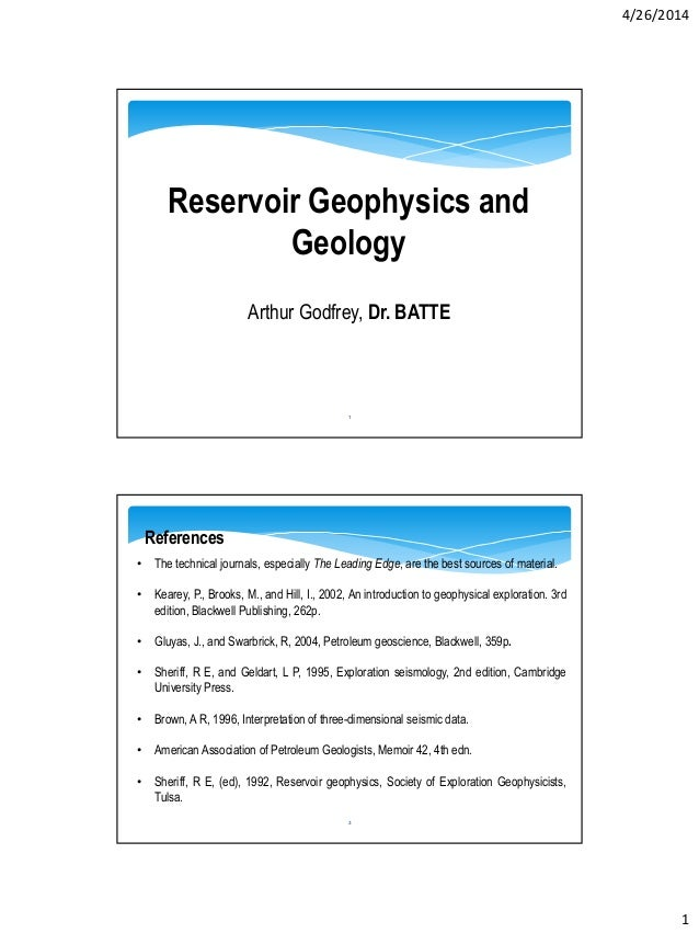 4/26/2014 1 Reservoir Geophysics and Geology Arthur Godfrey, Dr. BATTE 1 2 • The technical journals, especially The Leadin...