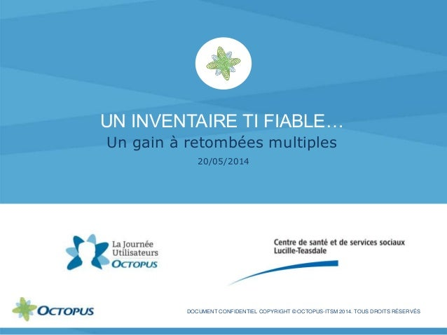 UN INVENTAIRE TI FIABLE… Un gain à retombées multiples 20/05/2014 DOCUMENT CONFIDENTIEL COPYRIGHT © OCTOPUS-ITSM 2014. TOU...