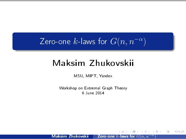 Zero-one k-laws for G(n, n−α ) Maksim Zhukovskii MSU, MIPT, Yandex Workshop on Extremal Graph Theory 6 June 2014 Maksim Zh...