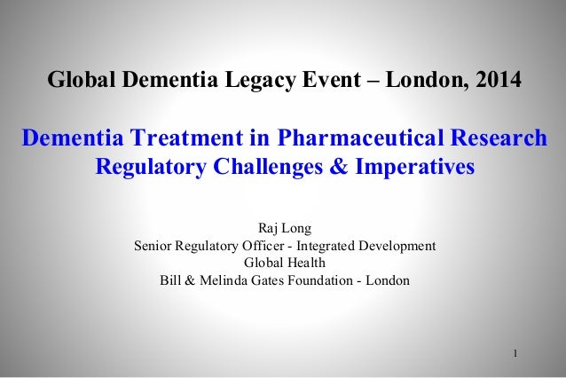 Global Dementia Legacy Event – London, 2014 Dementia Treatment in Pharmaceutical Research Regulatory Challenges & Imperati...