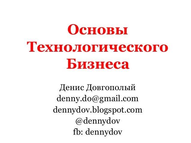 Основы Технологического Бизнеса Денис Довгополый denny.do@gmail.com dennydov.blogspot.com @dennydov fb: dennydov