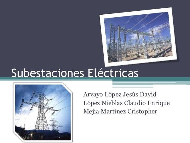 Subestaciones Eléctricas Arvayo López Jesús David López Nieblas Claudio Enrique Mejía Martínez Cristopher