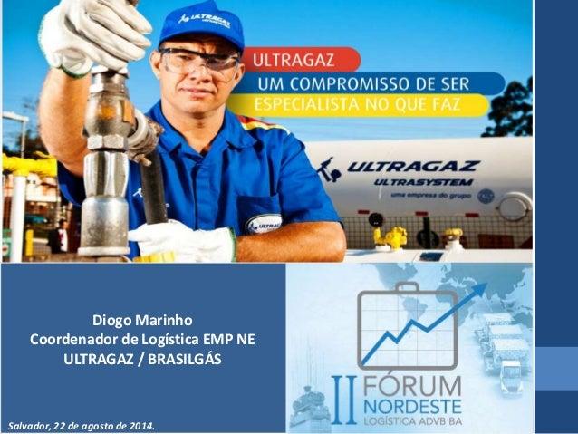 Diogo Marinho  Coordenador de Logística EMP NE  ULTRAGAZ / BRASILGÁS  Salvador, 22 de agosto de 2014.