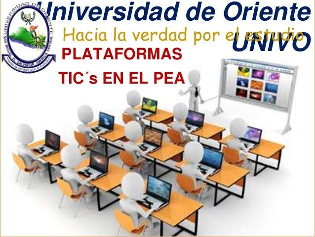 Universidad de Oriente  Hacia la verdad por eUl eNstIuVdOio  PLATAFORMAS  TIC´s EN EL PEA