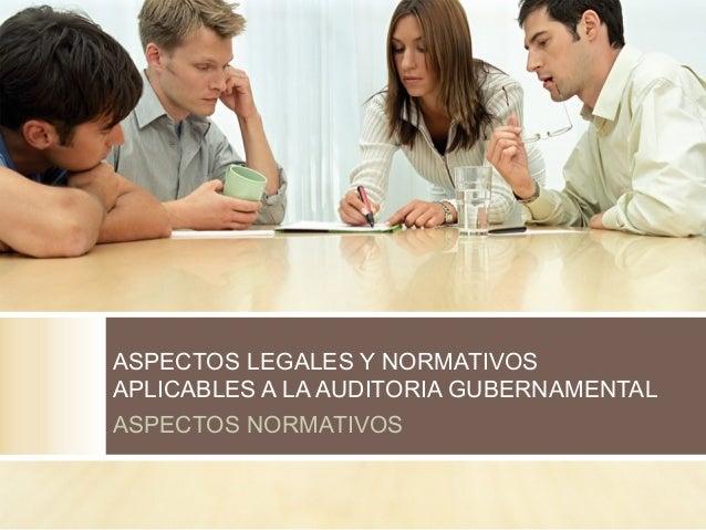 ASPECTOS LEGALES Y NORMATIVOS  APLICABLES A LA AUDITORIA GUBERNAMENTAL  ASPECTOS NORMATIVOS