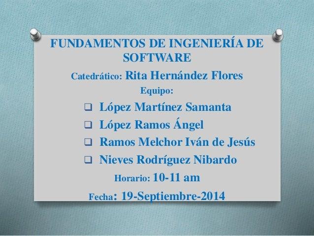 FUNDAMENTOS DE INGENIERÍA DE  SOFTWARE  Catedrático: Rita Hernández Flores  Equipo:   López Martínez Samanta   López Ram...