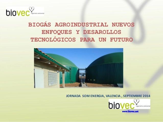 BIOGÁS AGROINDUSTRIAL NUEVOS ENFOQUES Y DESAROLLOS TECNOLÓGICOS PARA UN FUTURO www.biovec.net JORNADA SOM ENERGIA, VALENCI...