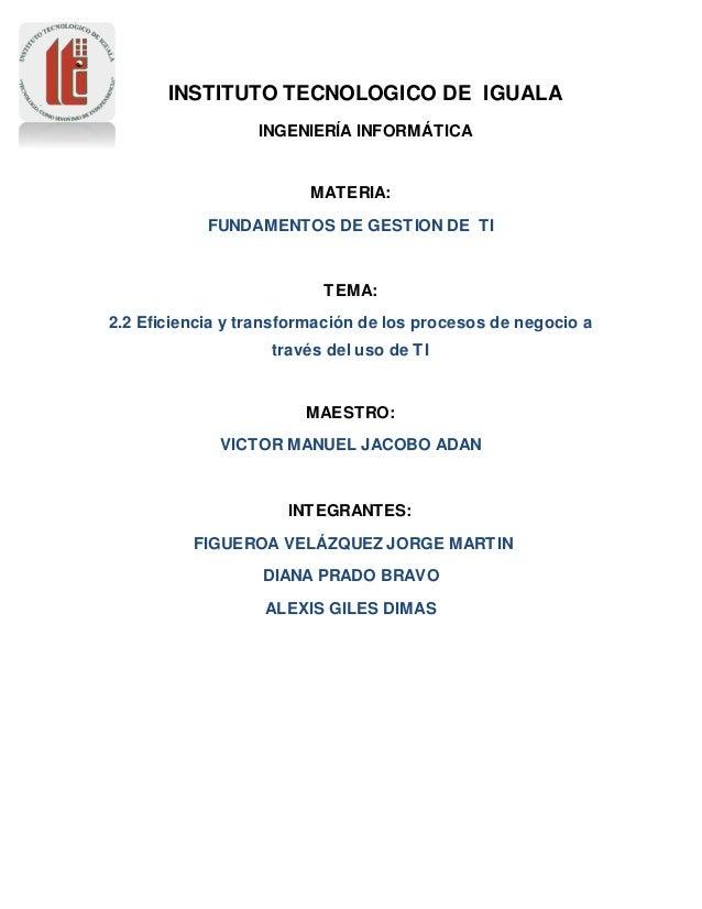 INSTITUTO TECNOLOGICO DE IGUALA  INGENIERÍA INFORMÁTICA  MATERIA:  FUNDAMENTOS DE GESTION DE TI  TEMA:  2.2 Eficiencia y t...